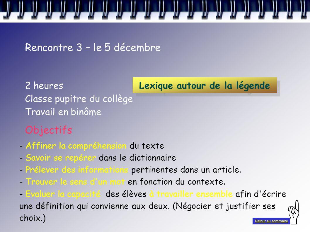 Rencontre 3 – le 5 décembre 2 heures Classe pupitre du collège Travail en binôme Lexique autour de la légende Objectifs - Affiner la compréhension du texte - Savoir se repérer dans le dictionnaire - Prélever des informations pertinentes dans un article.