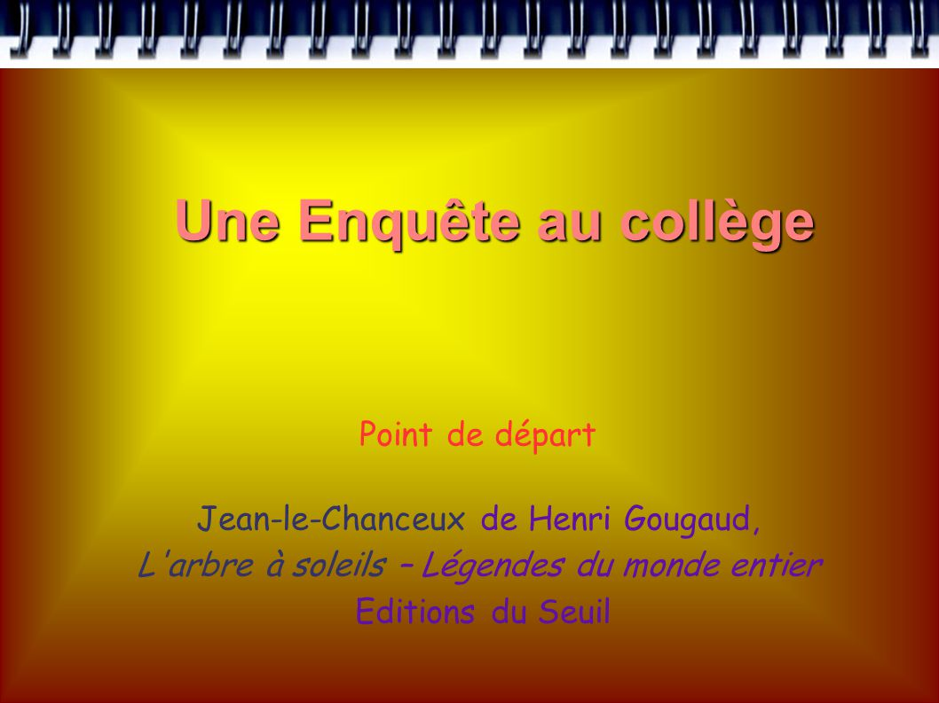Point de départ Jean-le-Chanceux de Henri Gougaud, L arbre à soleils – Légendes du monde entier Editions du Seuil Une Enquête au collège