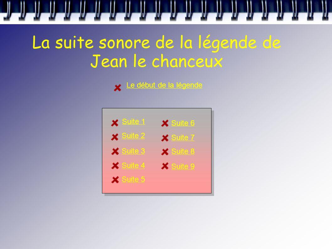 La suite sonore de la légende de Jean le chanceux Le début de la légende Suite 1 Suite 2 Suite 3 Suite 4 Suite 5 Suite 6 Suite 7 Suite 8 Suite 9