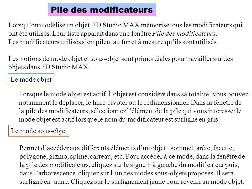 Pile des modificateurs Lorsqu'on modélise un objet, 3D Studio MAX mémorise tous les modificateurs qui ont été utilisés. Leur liste apparaît dans une f