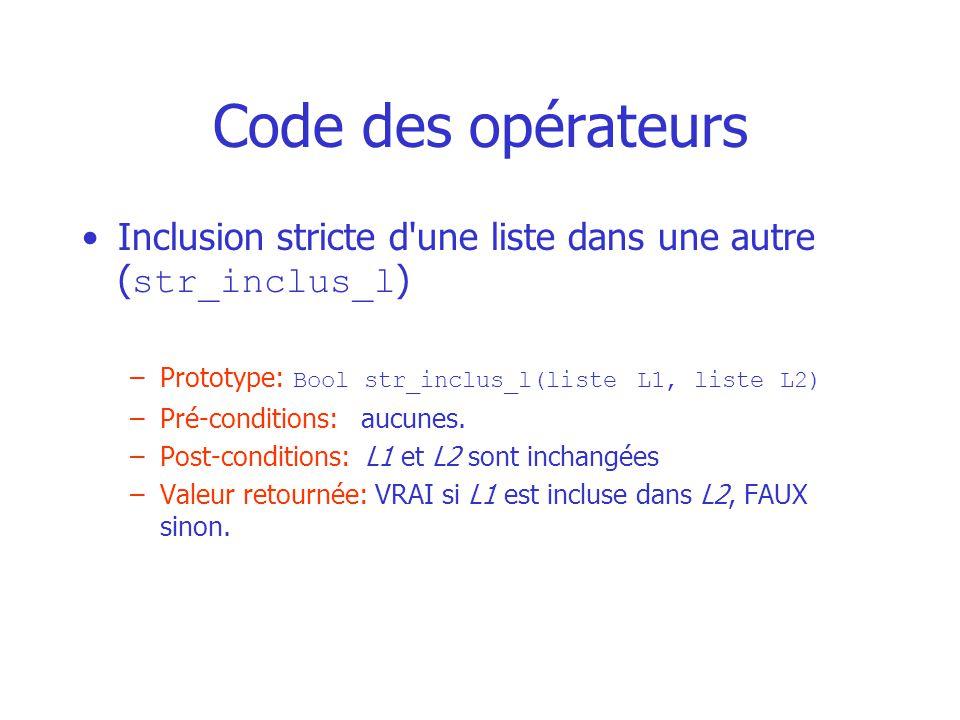 Code des opérateurs Inclusion stricte d une liste dans une autre ( str_inclus_l ) –Prototype: Bool str_inclus_l(liste L1, liste L2) –Pré-conditions: aucunes.