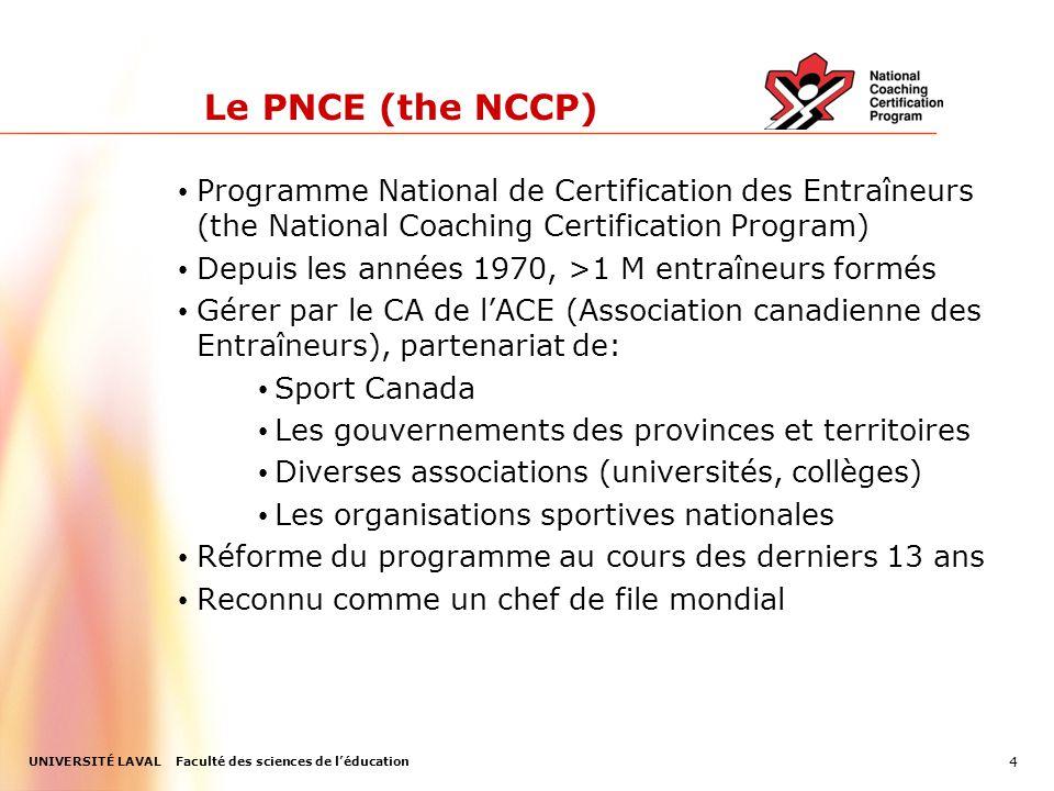 UNIVERSITÉ LAVAL Faculté des sciences de l'éducation 4 Le PNCE (the NCCP) Programme National de Certification des Entraîneurs (the National Coaching Certification Program) Depuis les années 1970, >1 M entraîneurs formés Gérer par le CA de l'ACE (Association canadienne des Entraîneurs), partenariat de: Sport Canada Les gouvernements des provinces et territoires Diverses associations (universités, collèges) Les organisations sportives nationales Réforme du programme au cours des derniers 13 ans Reconnu comme un chef de file mondial