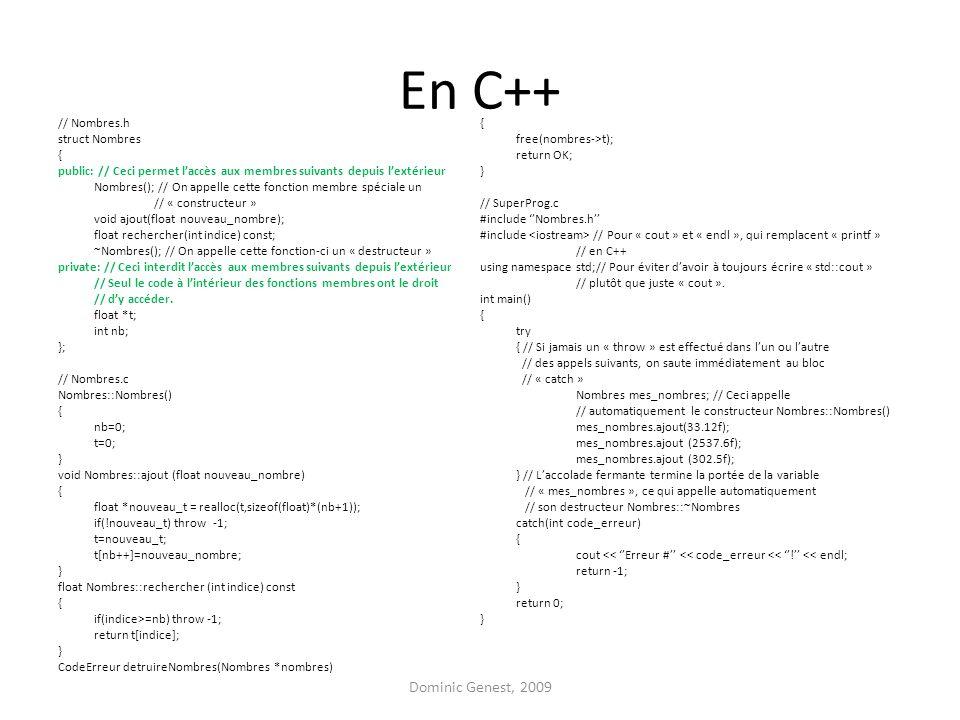 En C++ // Nombres.h struct Nombres { public: // Ceci permet l'accès aux membres suivants depuis l'extérieur Nombres(); // On appelle cette fonction membre spéciale un // « constructeur » void ajout(float nouveau_nombre); float rechercher(int indice) const; ~Nombres(); // On appelle cette fonction-ci un « destructeur » private: // Ceci interdit l'accès aux membres suivants depuis l'extérieur // Seul le code à l'intérieur des fonctions membres ont le droit // d'y accéder.