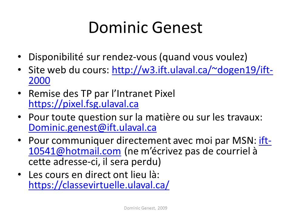 Dominic Genest Disponibilité sur rendez-vous (quand vous voulez) Site web du cours: http://w3.ift.ulaval.ca/~dogen19/ift- 2000http://w3.ift.ulaval.ca/~dogen19/ift- 2000 Remise des TP par l'Intranet Pixel https://pixel.fsg.ulaval.ca https://pixel.fsg.ulaval.ca Pour toute question sur la matière ou sur les travaux: Dominic.genest@ift.ulaval.ca Dominic.genest@ift.ulaval.ca Pour communiquer directement avec moi par MSN: ift- 10541@hotmail.com (ne m'écrivez pas de courriel à cette adresse-ci, il sera perdu)ift- 10541@hotmail.com Les cours en direct ont lieu là: https://classevirtuelle.ulaval.ca/ https://classevirtuelle.ulaval.ca/ Dominic Genest, 2009