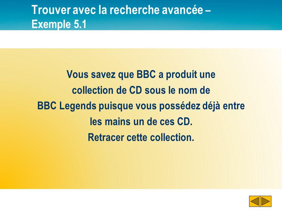 Trouver avec la recherche avancée – Exemple 5.1 Vous savez que BBC a produit une collection de CD sous le nom de BBC Legends puisque vous possédez déj