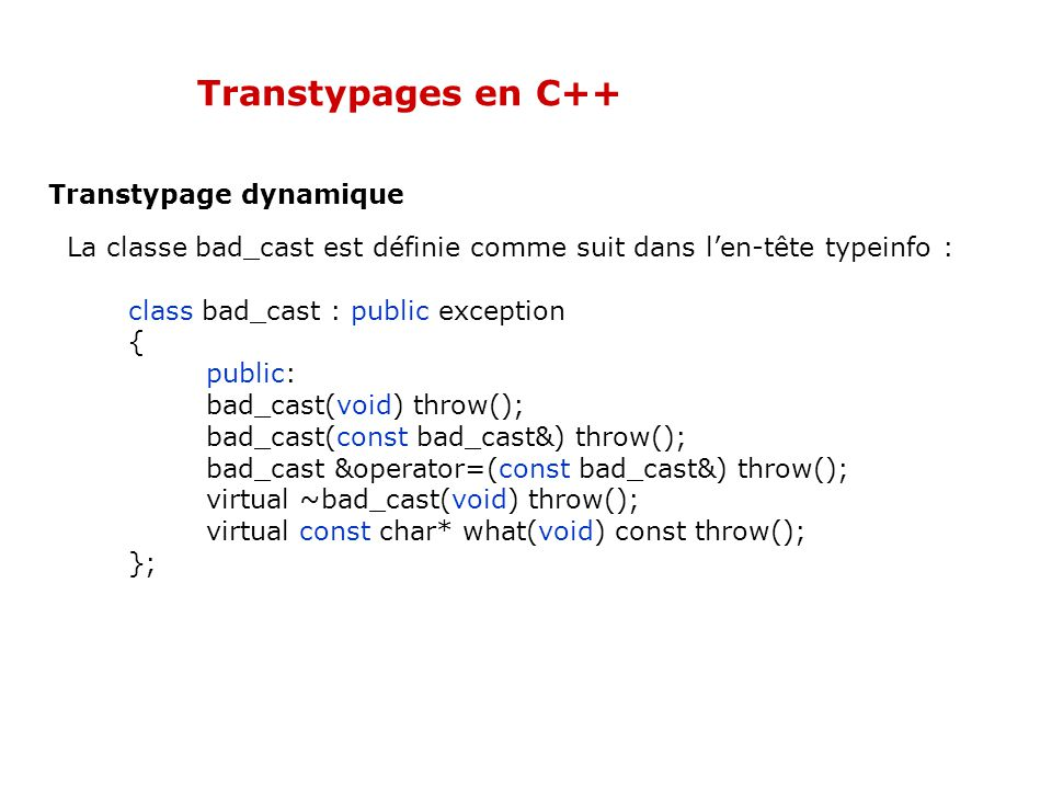 Transtypages en C++ Transtypage dynamique La classe bad_cast est définie comme suit dans l'en-tête typeinfo : class bad_cast : public exception { public: bad_cast(void) throw(); bad_cast(const bad_cast&) throw(); bad_cast &operator=(const bad_cast&) throw(); virtual ~bad_cast(void) throw(); virtual const char* what(void) const throw(); };