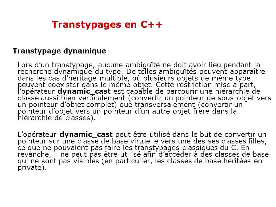 Transtypages en C++ Transtypage dynamique Lors d'un transtypage, aucune ambiguïté ne doit avoir lieu pendant la recherche dynamique du type. De telles