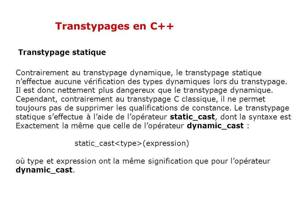 Transtypages en C++ Transtypage statique Contrairement au transtypage dynamique, le transtypage statique n'effectue aucune vérification des types dynamiques lors du transtypage.