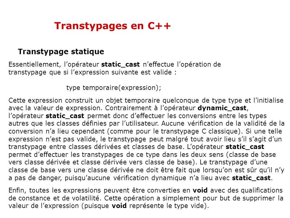 Transtypages en C++ Transtypage statique Essentiellement, l'opérateur static_cast n'effectue l'opération de transtypage que si l'expression suivante est valide : type temporaire(expression); Cette expression construit un objet temporaire quelconque de type type et l'initialise avec la valeur de expression.