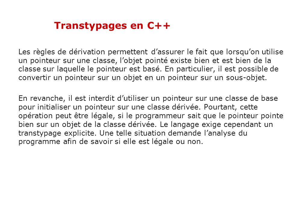 Transtypages en C++ Les règles de dérivation permettent d'assurer le fait que lorsqu'on utilise un pointeur sur une classe, l'objet pointé existe bien et est bien de la classe sur laquelle le pointeur est basé.