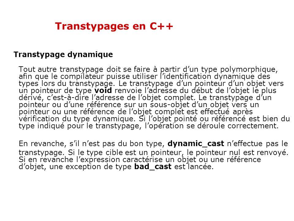 Transtypages en C++ Transtypage dynamique Tout autre transtypage doit se faire à partir d'un type polymorphique, afin que le compilateur puisse utiliser l'identification dynamique des types lors du transtypage.