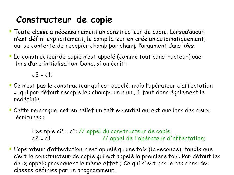 Constructeur de copie Il y a donc un type spécial de constructeur, le constructeur de copie:  Si un constructeur de copie est spécifié, il sera appelé à chaque fois qu'un objet est rendu par une fonction, et à chaque fois qu'un objet est passé par valeur à une fonction.