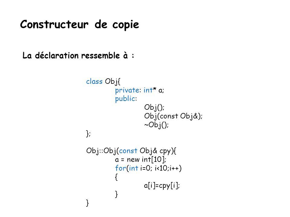 Constructeur de copie int main(){ Obj test; foo(test); } a test Dans foo(obj) a Copy de test Allocation mémoire du tableau de l objet d origine Allocation mémoire de la copie de l objet d origine Où les deux tableaux sont égales, valeurs par valeurs.
