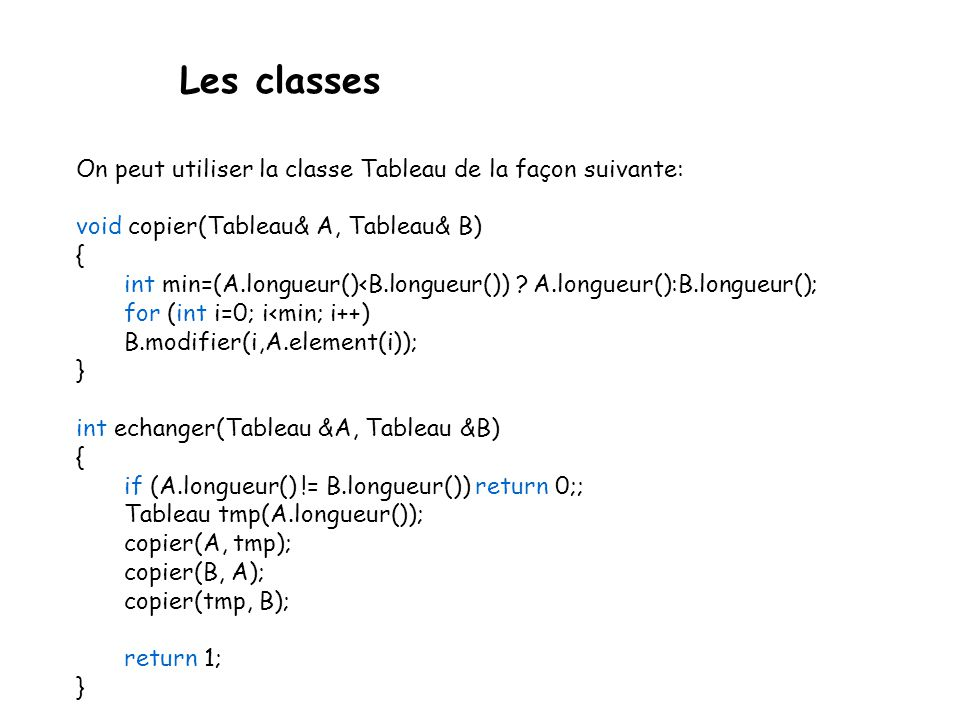Les classes Tableau::Tableau(int n) { T=new int[n]; nbelements=n; } Tableau::~Tableau() { delete[] T; } int Tableau::longueur() const { return nbeleme