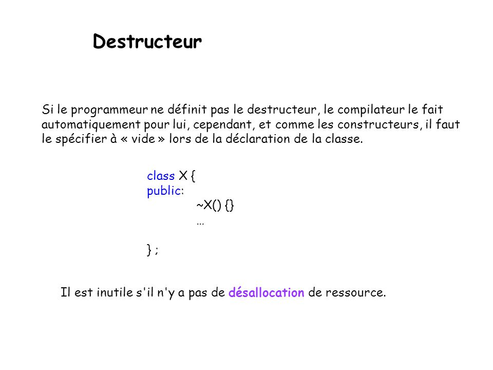 Destructeur - porte le même nom que la classe avec ~ - n 'a pas de type de retour - sont invoqués lors de la destruction d'un objet fin de portée de la déclaration d'une variable fin de la variable temporaire (compilateur) usage de delete ou delete [] - n'a jamais d'argument, il n'y en as donc qu'un - est utile lorsque l'objet est responsable de ressources allouées dynamiquement.