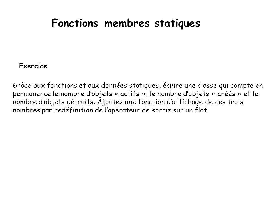 Fonctions membres statiques Exemple 2 Département d'informatique et de génie logiciel 65 class Etudiant { public: Etudiant () {m_nbInstances++;} ~Etudiant () {m_nbInstances--;} static int reqNbInstances () {return m_nbInstances;} private: static int m_nbInstances; }; int Etudiant::m_nbInstances=0; void main() { Etudiant et1, et2, et3; cout << Résultat : << endl; cout << Etudiant::reqNbInstances() << endl; Etudiant et4, et5; cout << Etudiant::reqNbInstances() << endl; } cout << Etudiant::reqNbInstances() << endl; } On peut utiliser un attribut statique dans un objet Une méthode statique ne peut qu utiliser des attributs statiques.