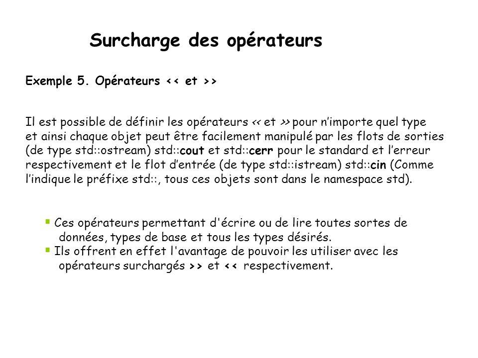 Surcharge des opérateurs Tableau::Tableau(int n) { T=new int[n]; nbelements=n; } Tableau::~Tableau() { delete[] T; } int Tableau::longueur() const { return nbelements; } int& Tableau::operator[](int i) { return T[i]; } La valeur retournée par la fonction operator[] est de type int& plutôt que int.