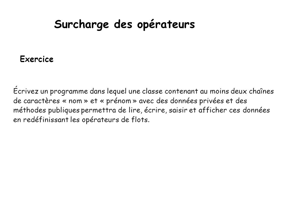 Surcharge des opérateurs Exemple 5… suite class Complexe { float re, im;... friend std::ostream& operator<< (std::ostream& o, const Complexe& c); frie