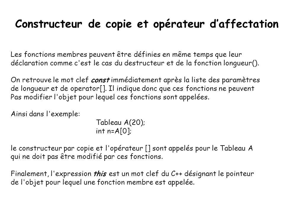 Constructeur de copie et opérateur d'affectation Tableau& Tableau::operator=(const Tableau &tab) { if (nbelements<tab.nbelements) { delete[] T; T=new int[tab.nbelements]; } nbelements=tab.nbelements; for (int i=0; i<nbelements; i++) T[i]=tab.T[i]; return *this; }