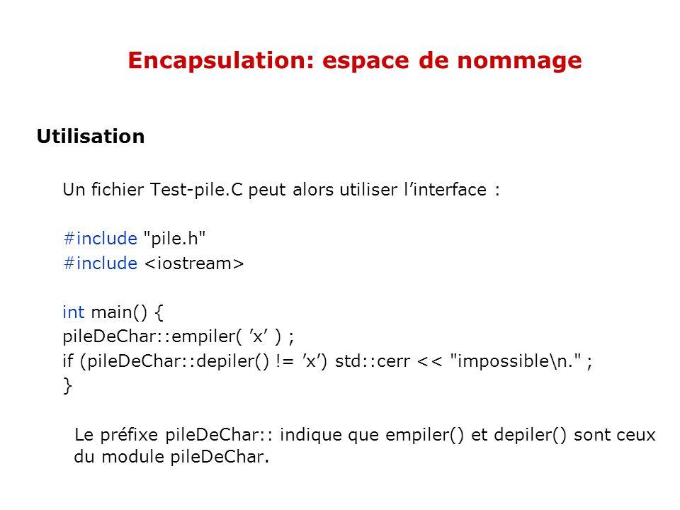 Encapsulation: espace de nommage Utilisation Un fichier Test-pile.C peut alors utiliser l'interface : #include pile.h #include int main() { pileDeChar::empiler( 'x' ) ; if (pileDeChar::depiler() != 'x') std::cerr << impossible\n. ; } Le préfixe pileDeChar:: indique que empiler() et depiler() sont ceux du module pileDeChar.