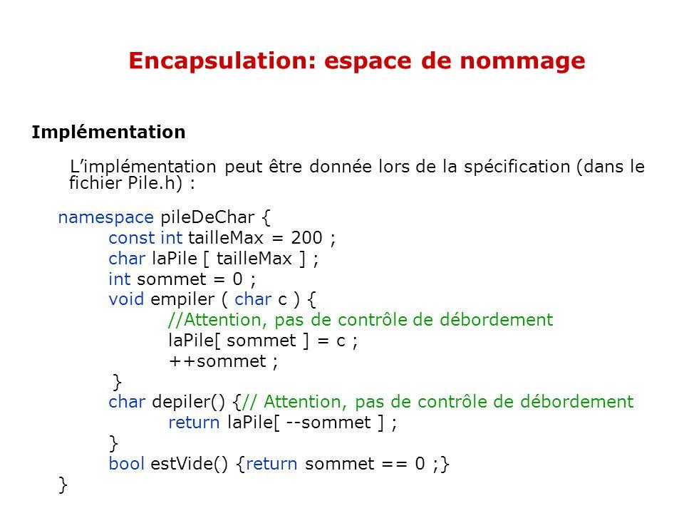 Encapsulation: espace de nommage Implémentation L'implémentation peut être donnée lors de la spécification (dans le fichier Pile.h) : namespace pileDeChar { const int tailleMax = 200 ; char laPile [ tailleMax ] ; int sommet = 0 ; void empiler ( char c ) { //Attention, pas de contrôle de débordement laPile[ sommet ] = c ; ++sommet ; } char depiler() {// Attention, pas de contrôle de débordement return laPile[ --sommet ] ; } bool estVide() {return sommet == 0 ;} }