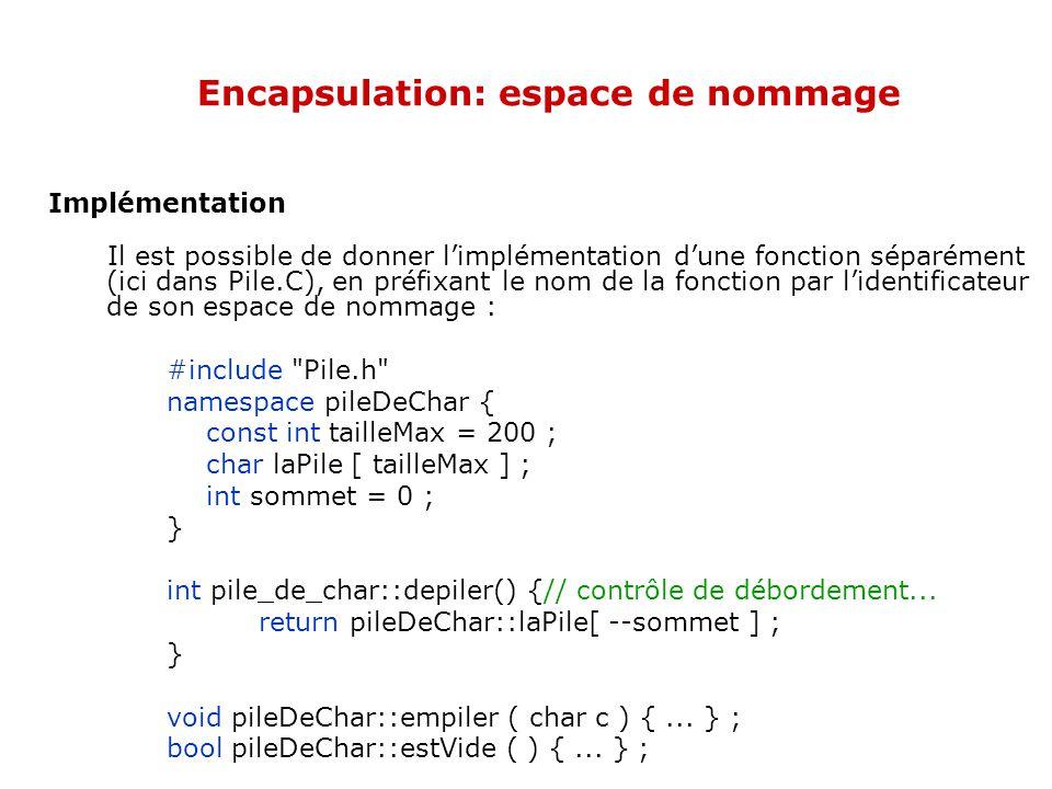 Encapsulation: espace de nommage Implémentation Il est possible de donner l'implémentation d'une fonction séparément (ici dans Pile.C), en préfixant le nom de la fonction par l'identificateur de son espace de nommage : #include Pile.h namespace pileDeChar { const int tailleMax = 200 ; char laPile [ tailleMax ] ; int sommet = 0 ; } int pile_de_char::depiler() {// contrôle de débordement...