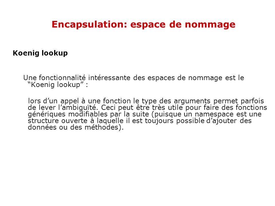 Encapsulation: espace de nommage Koenig lookup Une fonctionnalité intéressante des espaces de nommage est le Koenig lookup : lors d'un appel à une fonction le type des arguments permet parfois de lever l'ambiguïté.