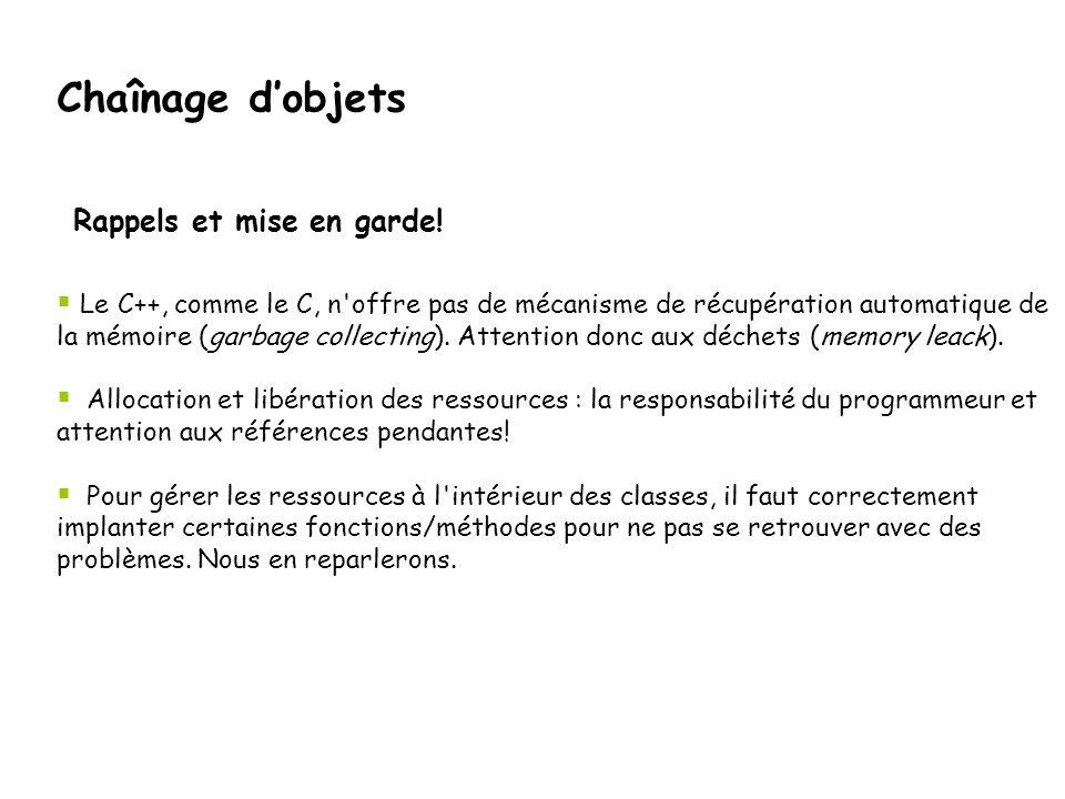 Chaînage d'objets  Le C++, comme le C, n'offre pas de mécanisme de récupération automatique de la mémoire (garbage collecting). Attention donc aux dé