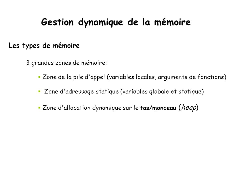 3 grandes zones de mémoire:  Zone de la pile d appel (variables locales, arguments de fonctions)  Zone d adressage statique (variables globale et statique)  Zone d allocation dynamique sur le tas/monceau (heap) Les types de mémoire Gestion dynamique de la mémoire