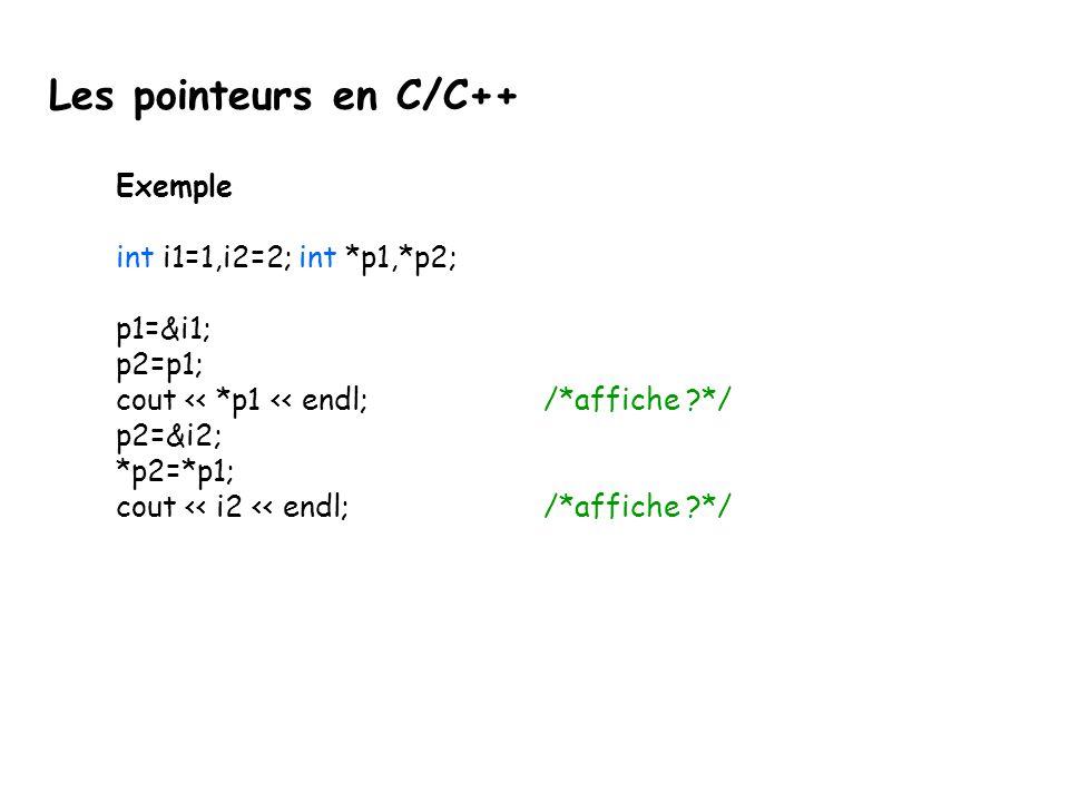 Exemple int i1=1,i2=2; int *p1,*p2; p1=&i1; p2=p1; cout << *p1 << endl;/*affiche ?*/ p2=&i2; *p2=*p1; cout << i2 << endl; /*affiche ?*/ Les pointeurs