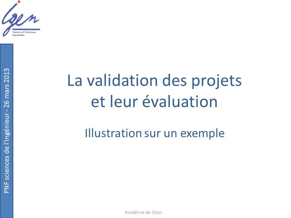PNF sciences de l'ingénieur - 26 mars 2013 La validation des projets et leur évaluation Illustration sur un exemple Académie de Dijon