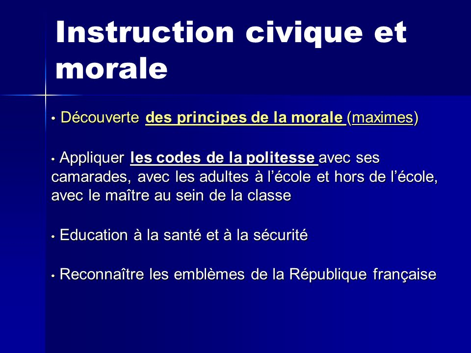 Instruction civique et morale D Découverte des principes de la morale (maximes) A Appliquer les codes de la politesse avec ses camarades, avec les adultes à l'école et hors de l'école, avec le maître au sein de la classe E Education à la santé et à la sécurité R Reconnaître les emblèmes de la République française