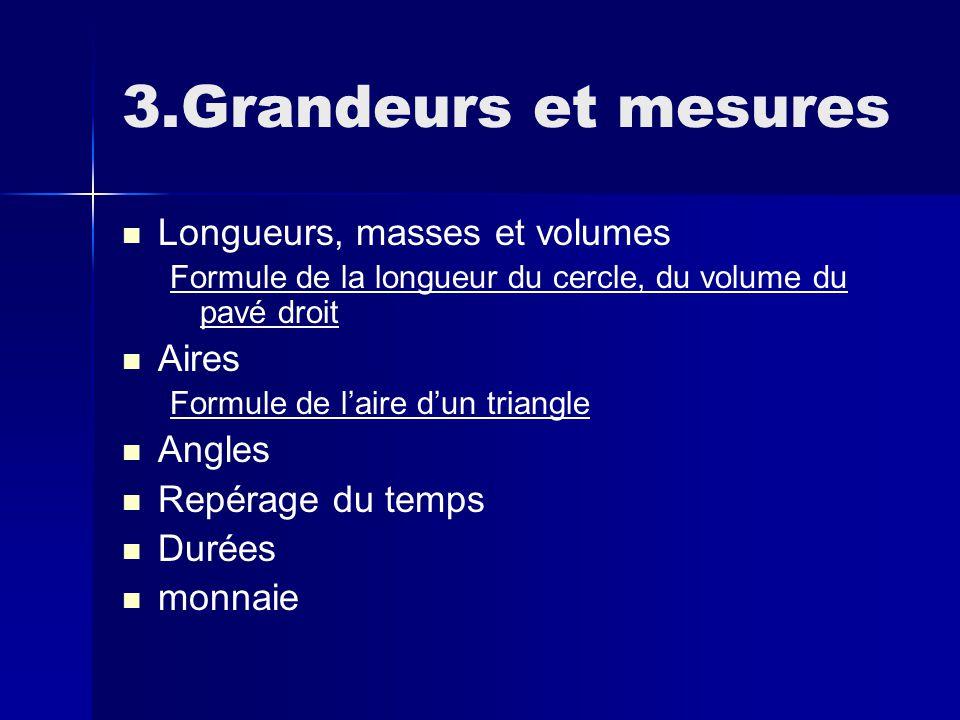 3.Grandeurs et mesures Longueurs, masses et volumes Formule de la longueur du cercle, du volume du pavé droit Aires Formule de l'aire d'un triangle Angles Repérage du temps Durées monnaie