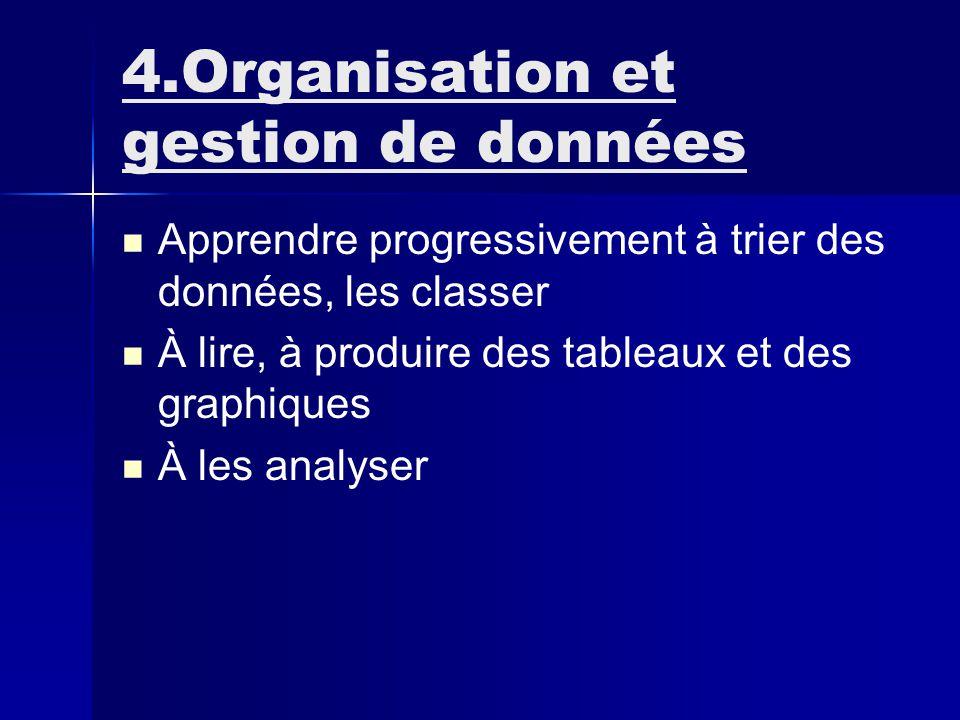 4.Organisation et gestion de données Apprendre progressivement à trier des données, les classer À lire, à produire des tableaux et des graphiques À les analyser