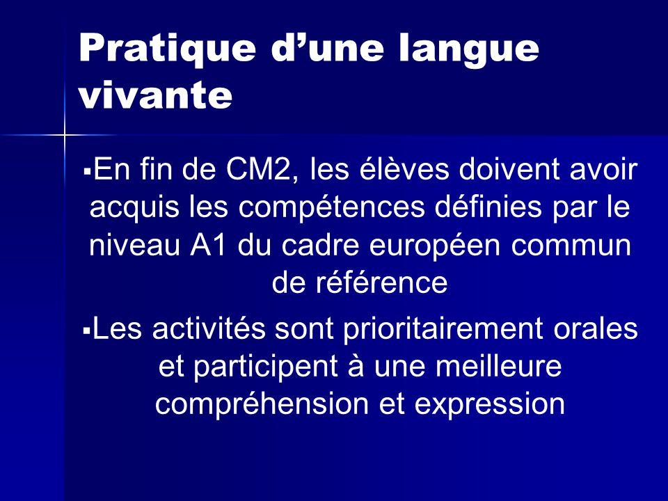 Pratique d'une langue vivante   En fin de CM2, les élèves doivent avoir acquis les compétences définies par le niveau A1 du cadre européen commun de référence   Les activités sont prioritairement orales et participent à une meilleure compréhension et expression