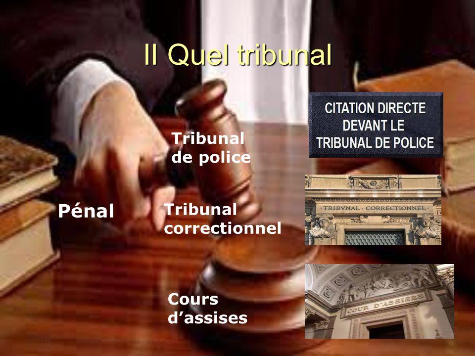 II Quel tribunal Pénal Tribunal de police Tribunal correctionnel Cours d'assises