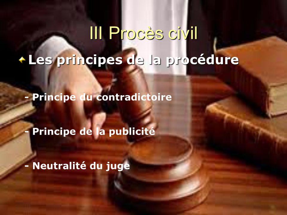 III Procès civil Les principes de la procédure - Principe du contradictoire - Principe de la publicité - Neutralité du juge