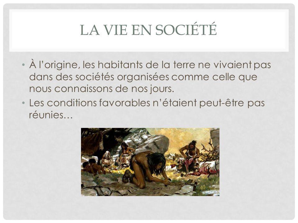LA VIE EN SOCIÉTÉ À l'origine, les habitants de la terre ne vivaient pas dans des sociétés organisées comme celle que nous connaissons de nos jours. L