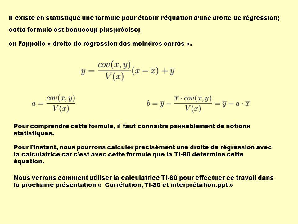 Il existe en statistique une formule pour établir l'équation d'une droite de régression; cette formule est beaucoup plus précise; on l'appelle « droite de régression des moindres carrés ».
