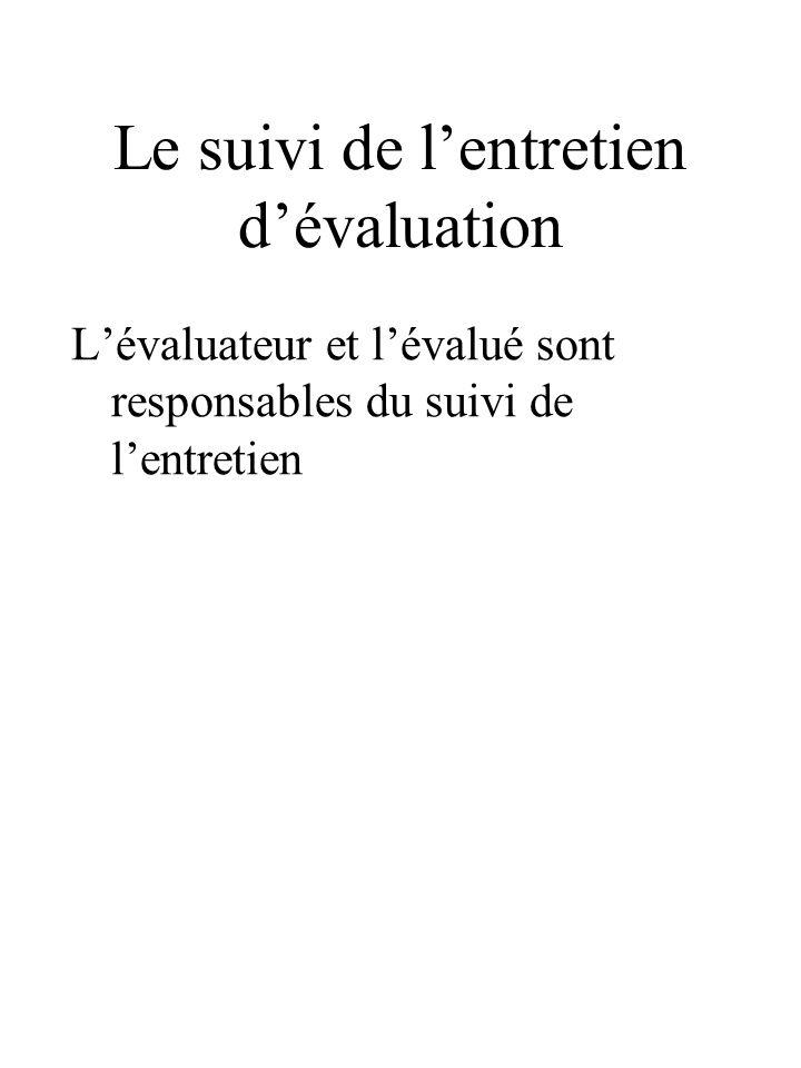 Le suivi de l'entretien d'évaluation L'évaluateur et l'évalué sont responsables du suivi de l'entretien