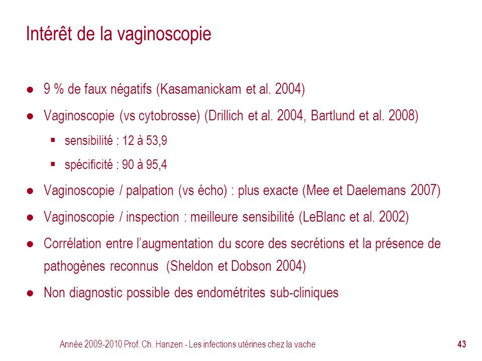 Année 2009-2010 Prof. Ch. Hanzen - Les infections utérines chez la vache 43 Intérêt de la vaginoscopie ● 9 % de faux négatifs (Kasamanickam et al. 200
