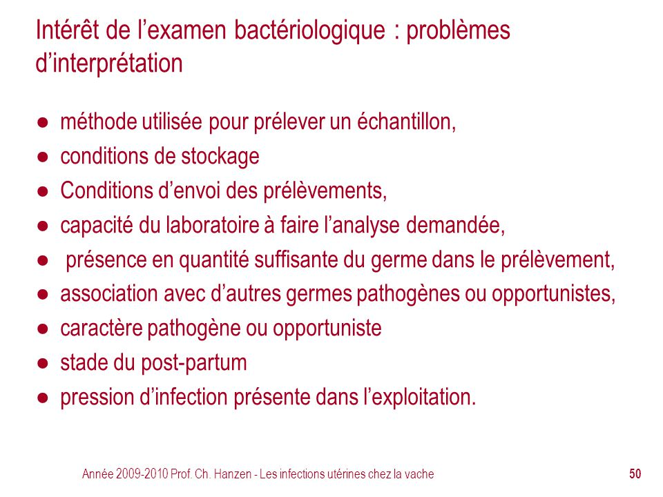 Année 2009-2010 Prof. Ch. Hanzen - Les infections utérines chez la vache 50 Intérêt de l'examen bactériologique : problèmes d'interprétation ● méthode