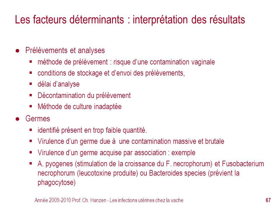 Année 2009-2010 Prof. Ch. Hanzen - Les infections utérines chez la vache 67 Les facteurs déterminants : interprétation des résultats ● Prélèvements et