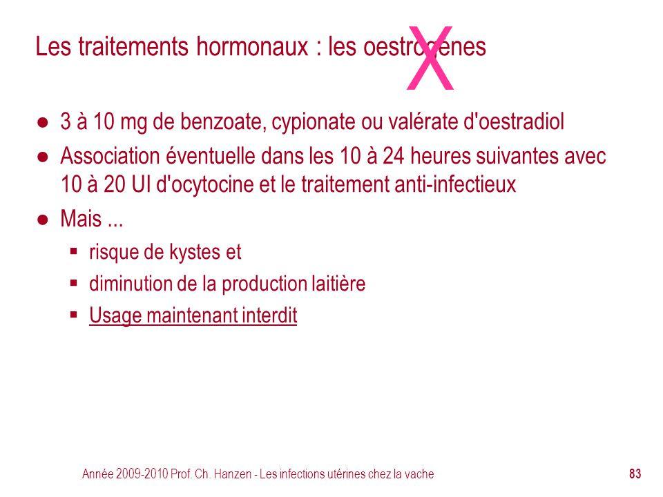 Année 2009-2010 Prof. Ch. Hanzen - Les infections utérines chez la vache 83 Les traitements hormonaux : les oestrogènes ● 3 à 10 mg de benzoate, cypio