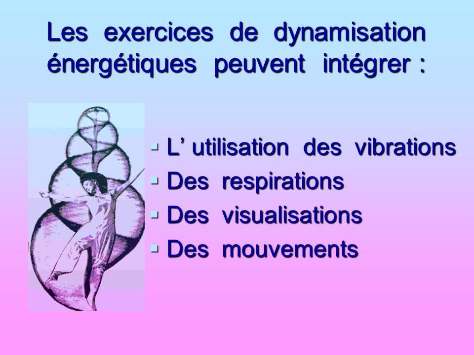 Les exercices de dynamisation énergétiques peuvent intégrer :  L' utilisation des vibrations  Des respirations  Des visualisations  Des mouvements