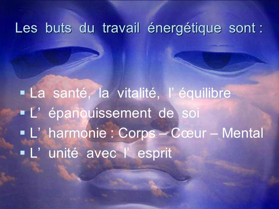 Les buts du travail énergétique sont :   La santé, la vitalité, l' équilibre   L' épanouissement de soi   L' harmonie : Corps – Cœur – Mental 