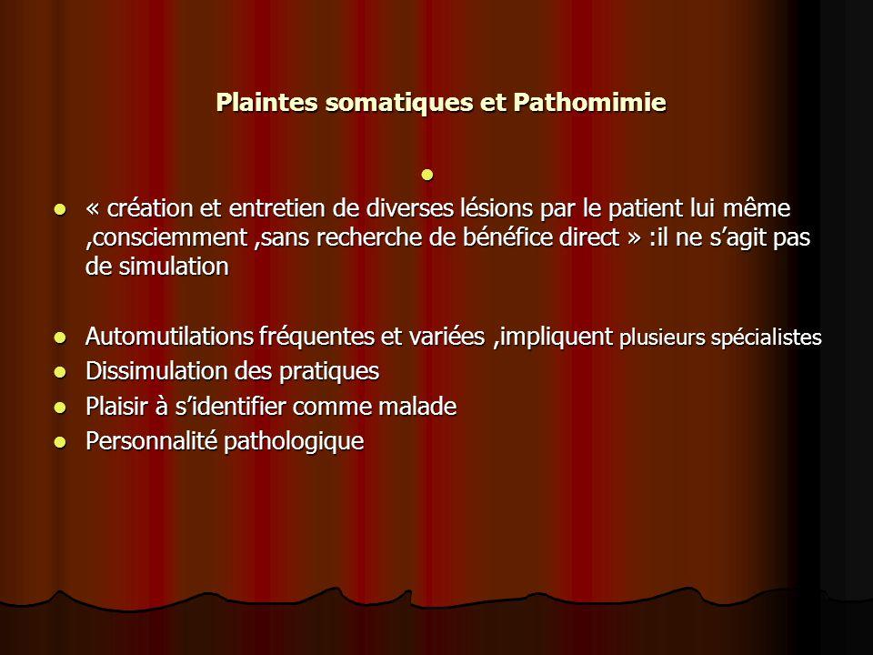 Plaintes somatiques et Pathomimie Plaintes somatiques et Pathomimie « création et entretien de diverses lésions par le patient lui même,consciemment,s