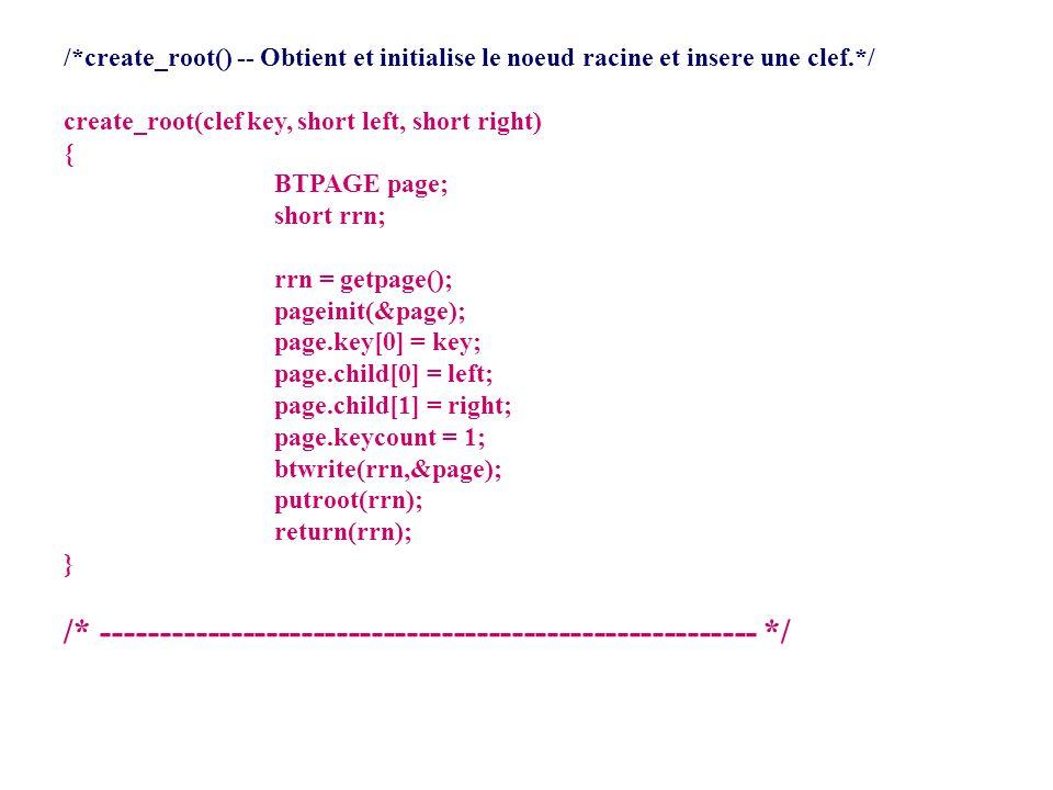 /*pageinit(): initialise une PAGE */ pageinit(BTPAGE *p_page) /* p_page est un pointer vers une page */ { int j; for (j = 0; j < MAXKEYS; j++) { p_page->key[j].matricule = NIL; p_page->key[j].RRN_Fich_Prin = NIL; p_page->child[j] = NIL; } p_page->child[MAXKEYS] = NIL; return 0; }