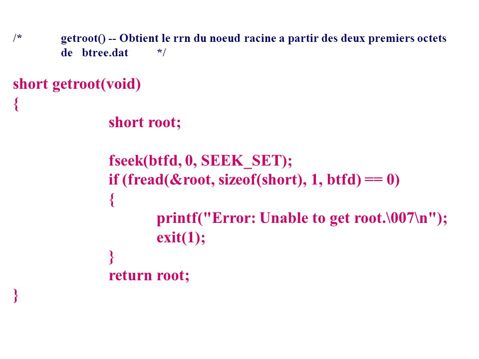 /*getroot() -- Obtient le rrn du noeud racine a partir des deux premiers octets de btree.dat */ short getroot(void) { short root; fseek(btfd, 0, SEEK_SET); if (fread(&root, sizeof(short), 1, btfd) == 0) { printf( Error: Unable to get root.\007\n ); exit(1); } return root; }
