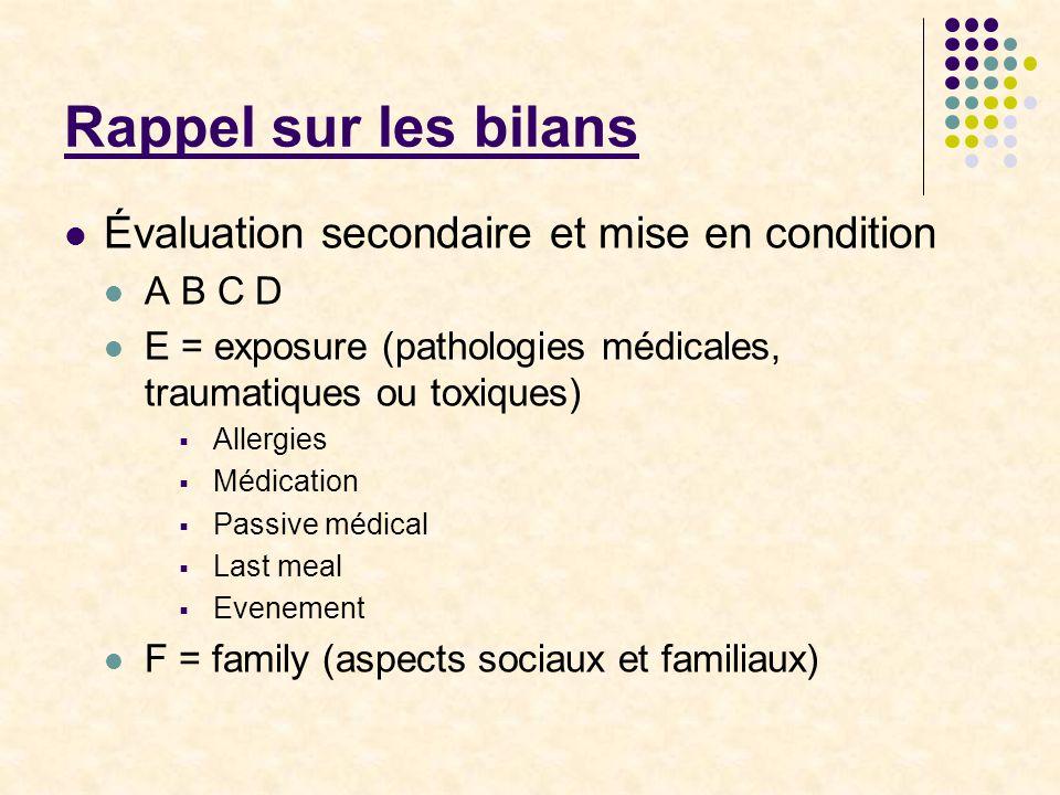 Rappel sur les bilans Évaluation secondaire et mise en condition A B C D E = exposure (pathologies médicales, traumatiques ou toxiques)  Allergies 